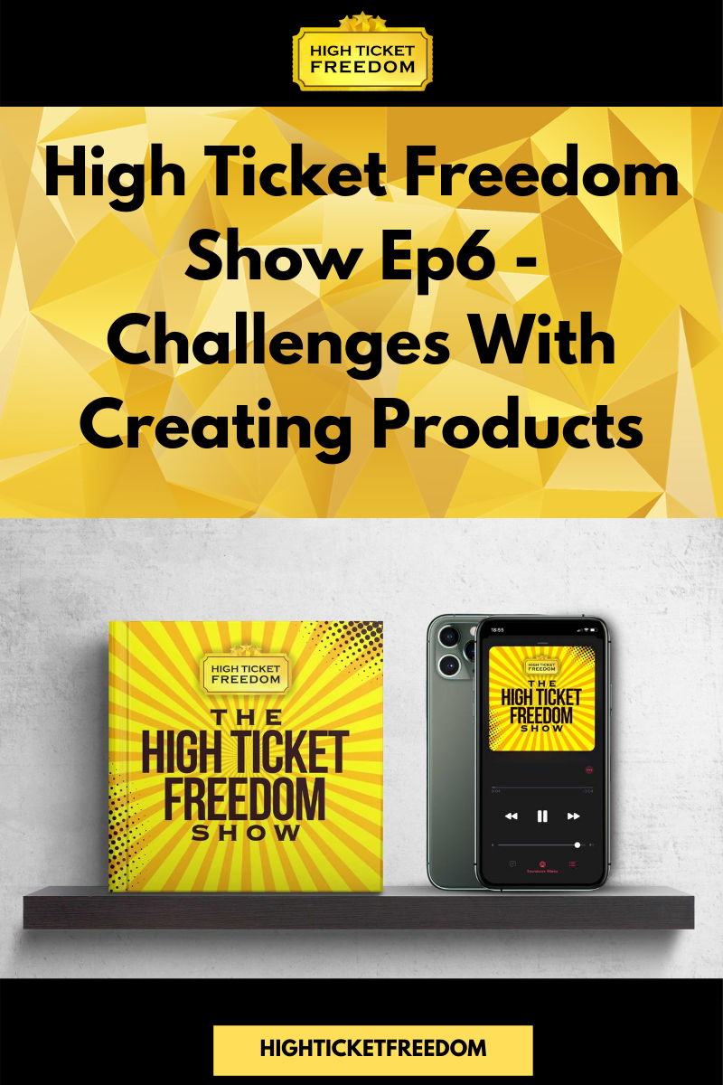 High Ticket Freedom Show Ep6 – Challenges With Creating Products