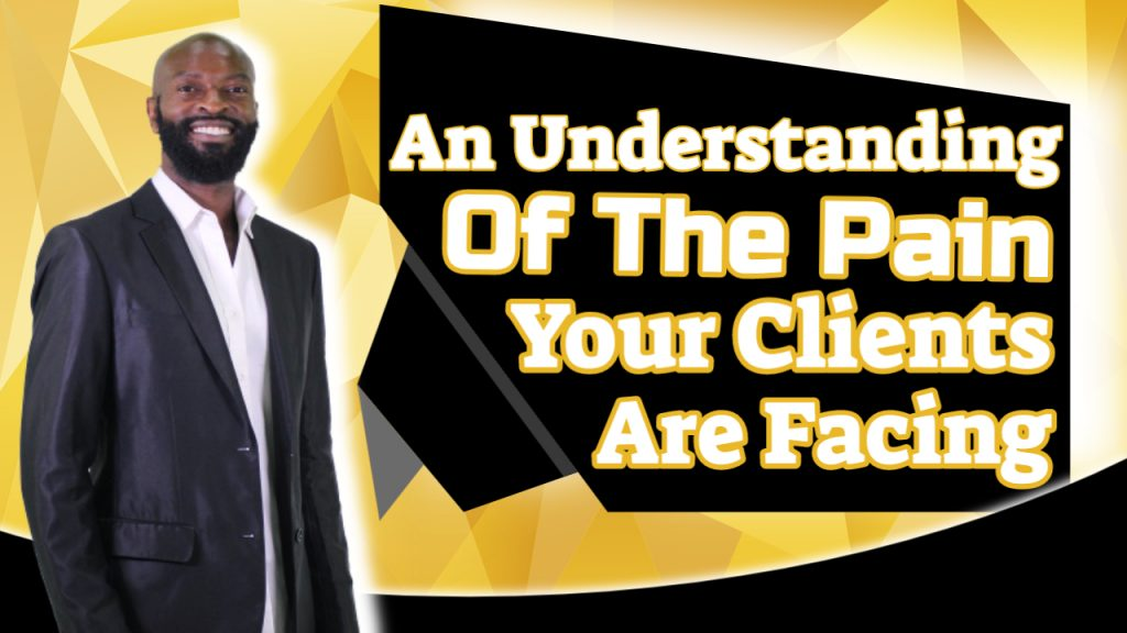 an understanding of the pain your clients are facing